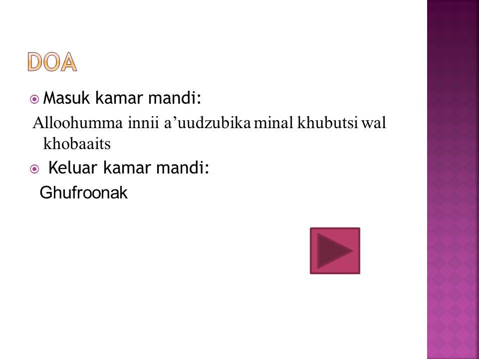 Doa Masuk kamar mandi: Alloohumma innii a'uudzubika minal khubutsi wal khobaaits. Keluar kamar mandi: