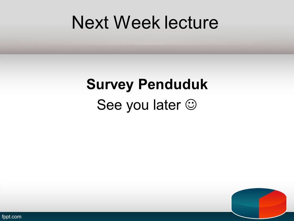 Next Week lecture Survey Penduduk See you later 