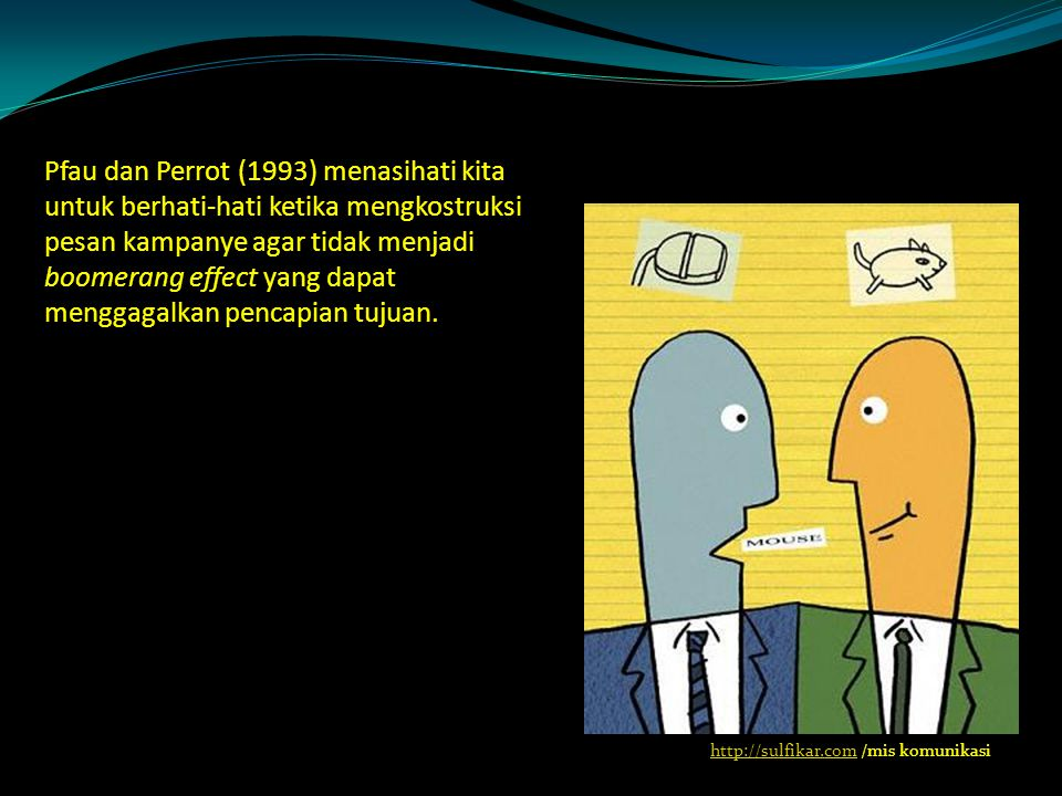 Pfau dan Perrot (1993) menasihati kita untuk berhati-hati ketika mengkostruksi pesan kampanye agar tidak menjadi boomerang effect yang dapat menggagalkan pencapian tujuan.