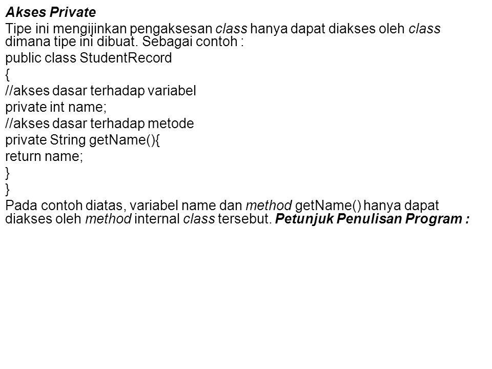Akses Private Tipe ini mengijinkan pengaksesan class hanya dapat diakses oleh class dimana tipe ini dibuat. Sebagai contoh :