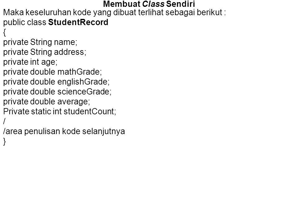 Membuat Class Sendiri Maka keseluruhan kode yang dibuat terlihat sebagai berikut : public class StudentRecord.