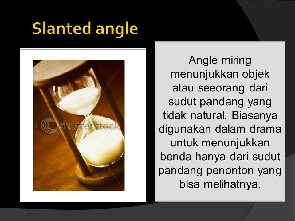 Angle miring menunjukkan objek atau seeorang dari sudut pandang yang tidak natural.