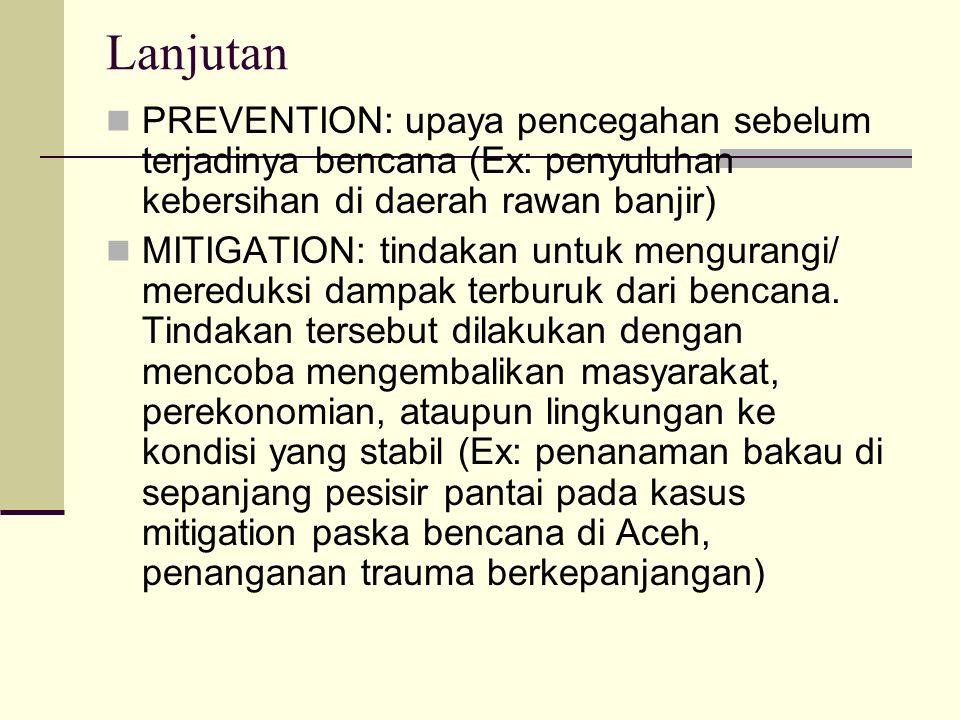 Lanjutan PREVENTION: upaya pencegahan sebelum terjadinya bencana (Ex: penyuluhan kebersihan di daerah rawan banjir)