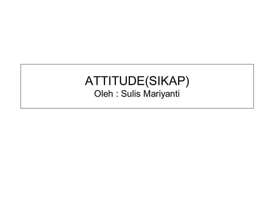 ATTITUDE(SIKAP) Oleh : Sulis Mariyanti