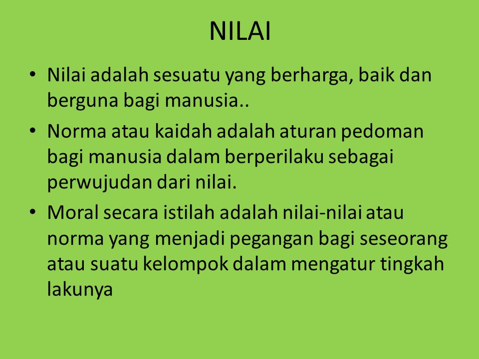 NILAI Nilai adalah sesuatu yang berharga, baik dan berguna bagi manusia..