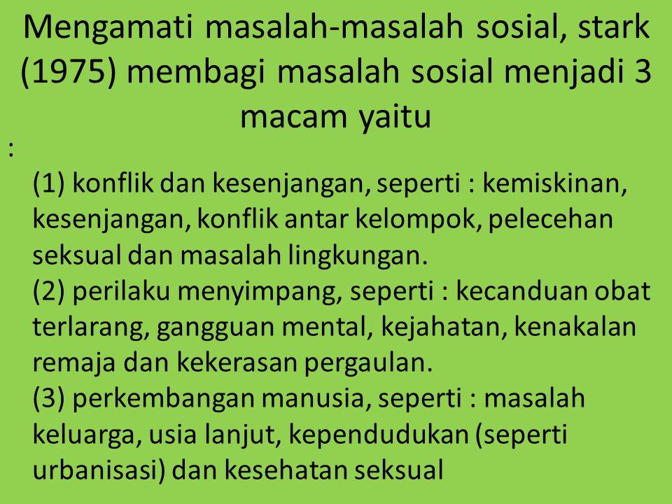 Mengamati masalah-masalah sosial, stark (1975) membagi masalah sosial menjadi 3 macam yaitu