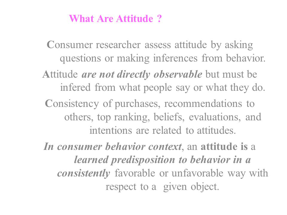 What Are Attitude Consumer researcher assess attitude by asking questions or making inferences from behavior.