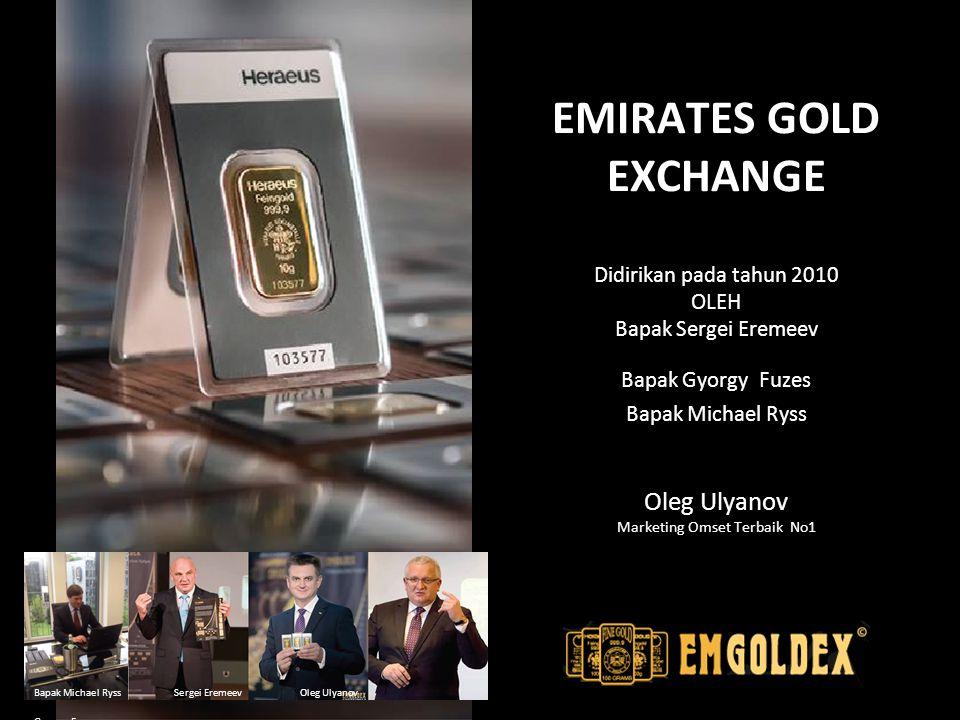 EMIRATES GOLD EXCHANGE Didirikan pada tahun 2010 OLEH Bapak Sergei Eremeev Bapak Gyorgy Fuzes Bapak Michael Ryss Oleg Ulyanov Marketing Omset Terbaik No1