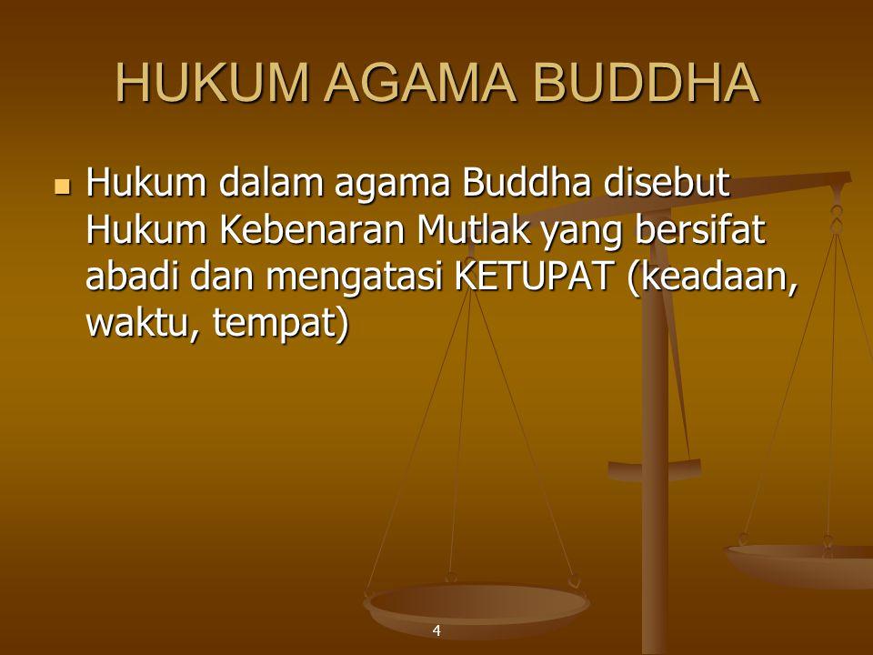 HUKUM AGAMA BUDDHA Hukum dalam agama Buddha disebut Hukum Kebenaran Mutlak yang bersifat abadi dan mengatasi KETUPAT (keadaan, waktu, tempat)