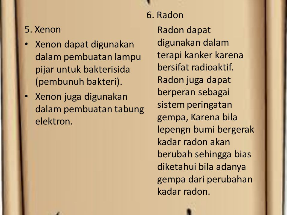 6. Radon Radon dapat digunakan dalam terapi kanker karena bersifat radioaktif. Radon juga dapat berperan sebagai sistem peringatan gempa, Karena bila lepengn bumi bergerak kadar radon akan berubah sehingga bias diketahui bila adanya gempa dari perubahan kadar radon.