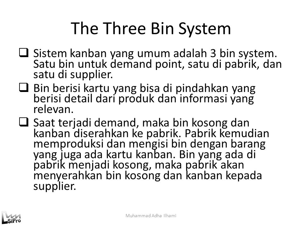 The Three Bin System Sistem kanban yang umum adalah 3 bin system. Satu bin untuk demand point, satu di pabrik, dan satu di supplier.