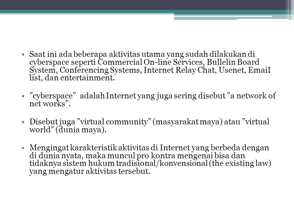 Saat ini ada beberapa aktivitas utama yang sudah dilakukan di cyberspace seperti Commercial On-line Services, Bullelin Board System, Conferencing Systems, Internet Relay Chat, Usenet, EmaiI list, dan entertainment.