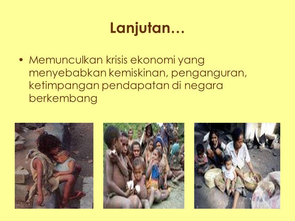 Lanjutan… Memunculkan krisis ekonomi yang menyebabkan kemiskinan, penganguran, ketimpangan pendapatan di negara berkembang.