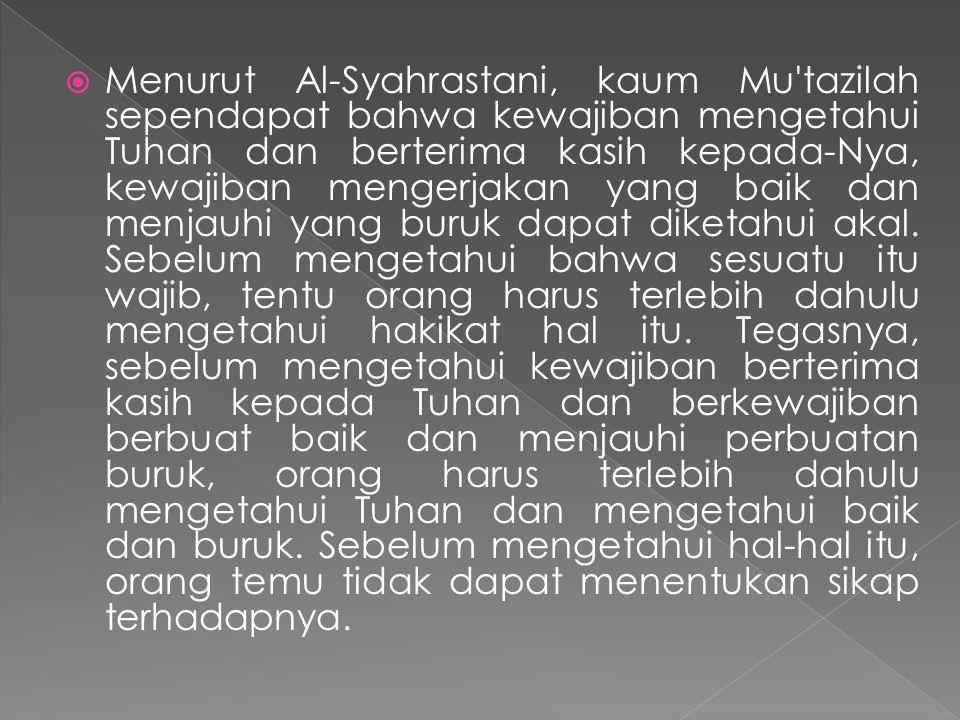 Menurut Al-Syahrastani, kaum Mu tazilah sependapat bahwa kewajiban mengetahui Tuhan dan berterima kasih kepada-Nya, kewajiban mengerjakan yang baik dan menjauhi yang buruk dapat diketahui akal.