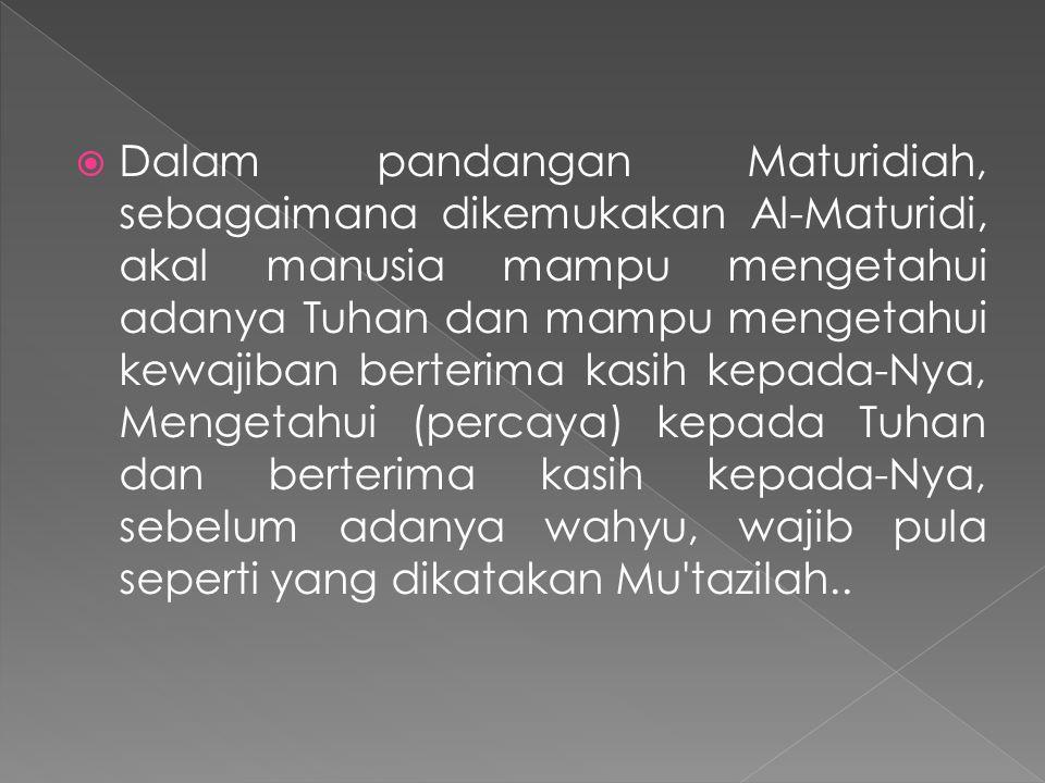Dalam pandangan Maturidiah, sebagaimana dikemukakan Al-Maturidi, akal manusia mampu mengetahui adanya Tuhan dan mampu mengetahui kewajiban berterima kasih kepada-Nya, Mengetahui (percaya) kepada Tuhan dan berterima kasih kepada-Nya, sebelum adanya wahyu, wajib pula seperti yang dikatakan Mu tazilah..