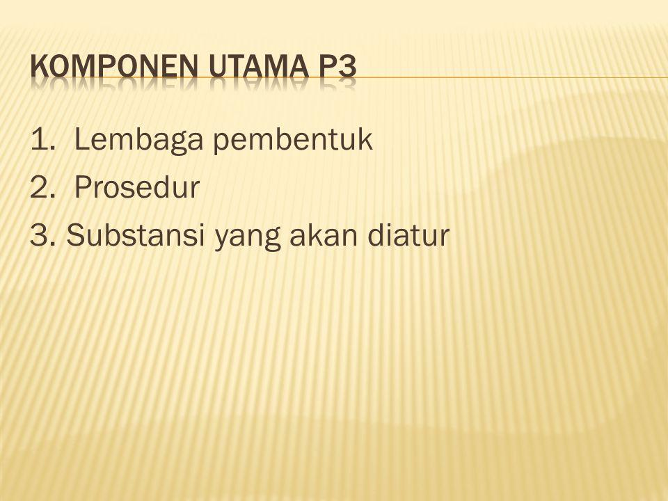 Komponen utama P3 1. Lembaga pembentuk 2. Prosedur 3. Substansi yang akan diatur