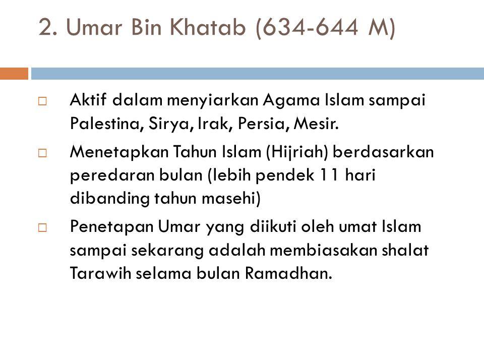 2. Umar Bin Khatab (634-644 M) Aktif dalam menyiarkan Agama Islam sampai Palestina, Sirya, Irak, Persia, Mesir.