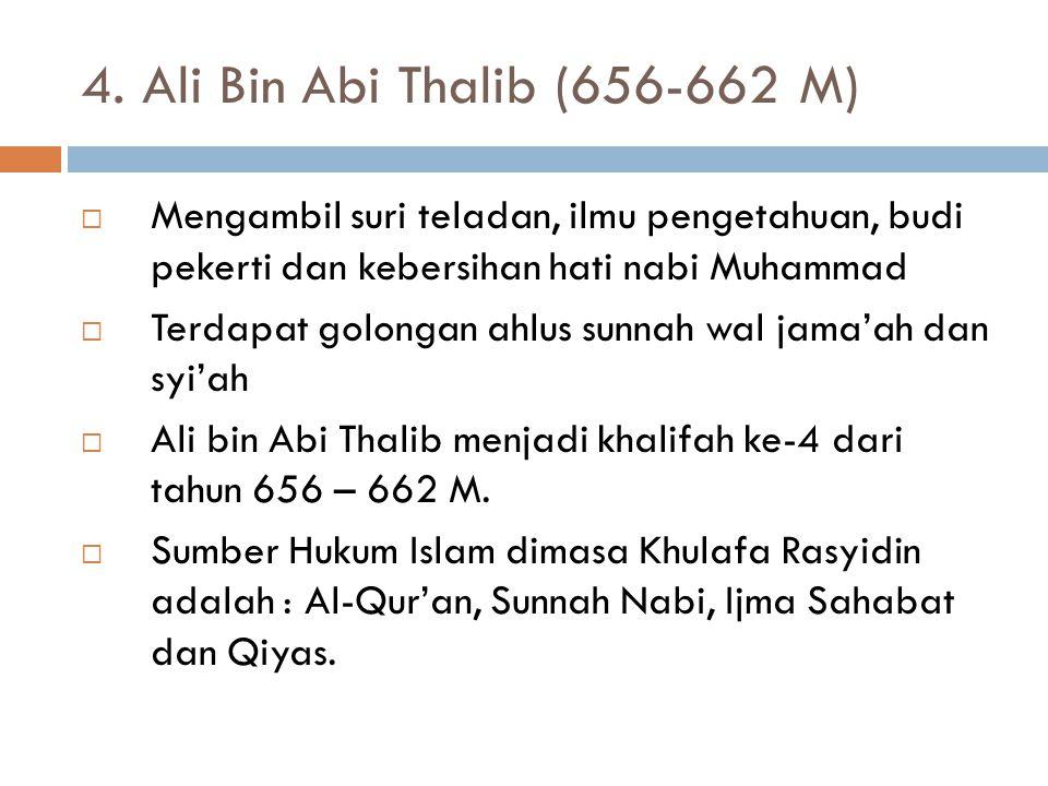 4. Ali Bin Abi Thalib (656-662 M) Mengambil suri teladan, ilmu pengetahuan, budi pekerti dan kebersihan hati nabi Muhammad.