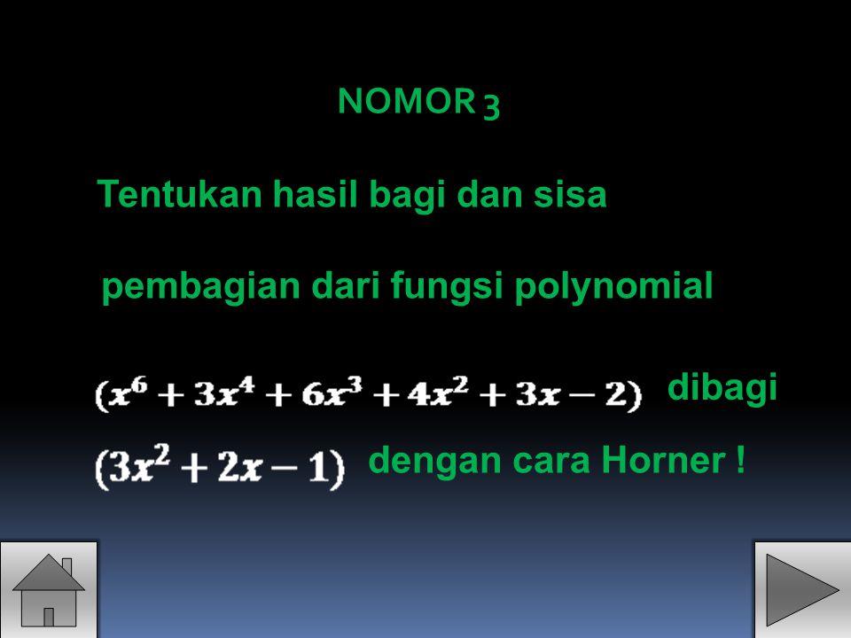 NOMOR 3 Tentukan hasil bagi dan sisa pembagian dari fungsi polynomial dibagi dengan cara Horner !