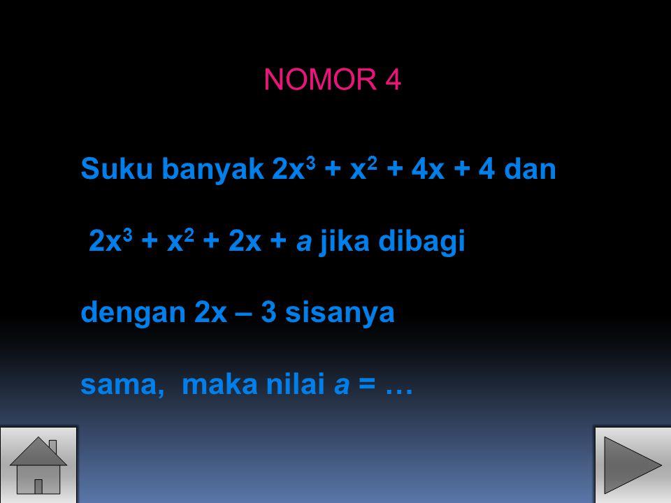 NOMOR 4 Suku banyak 2x3 + x2 + 4x + 4 dan. 2x3 + x2 + 2x + a jika dibagi.