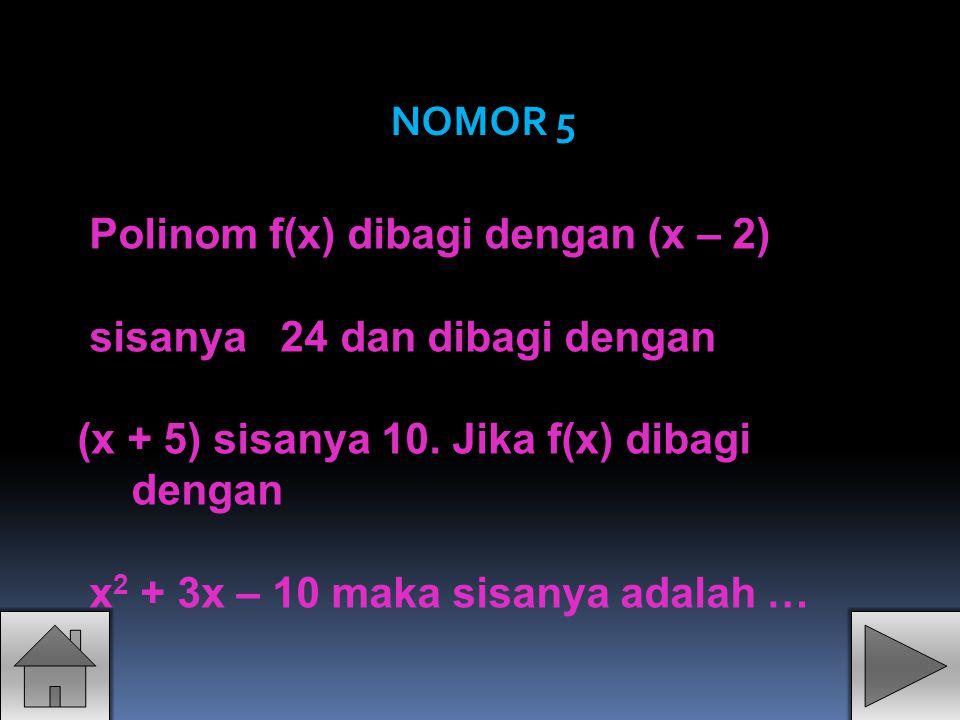 NOMOR 5 Polinom f(x) dibagi dengan (x – 2) sisanya 24 dan dibagi dengan. (x + 5) sisanya 10. Jika f(x) dibagi dengan.