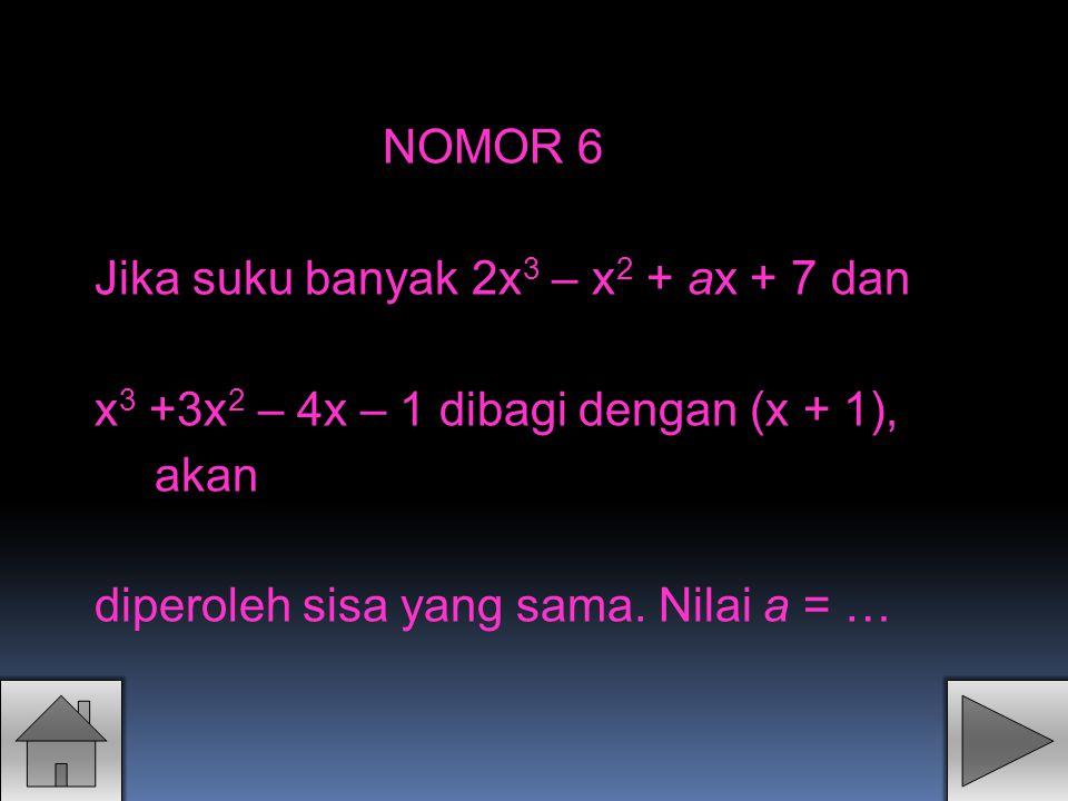 NOMOR 6 Jika suku banyak 2x3 – x2 + ax + 7 dan. x3 +3x2 – 4x – 1 dibagi dengan (x + 1), akan.