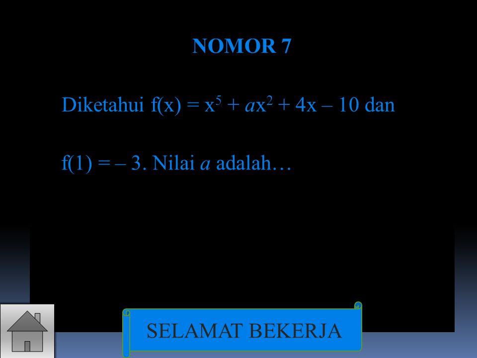 NOMOR 7 Diketahui f(x) = x5 + ax2 + 4x – 10 dan f(1) = – 3. Nilai a adalah… SELAMAT BEKERJA