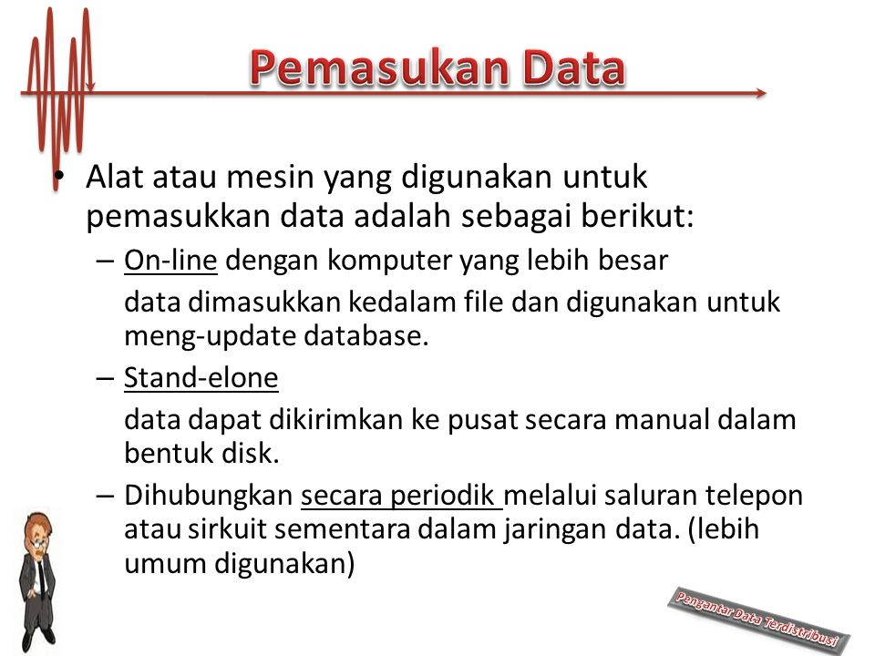 Pemasukan Data Alat atau mesin yang digunakan untuk pemasukkan data adalah sebagai berikut: On-line dengan komputer yang lebih besar.