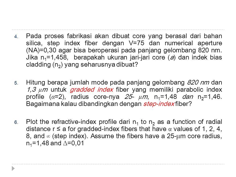 Pada proses fabrikasi akan dibuat core yang berasal dari bahan silica, step index fiber dengan V=75 dan numerical aperture (NA)=0,30 agar bisa beroperasi pada panjang gelombang 820 nm. Jika n1=1,458, berapakah ukuran jari-jari core (a) dan indek bias cladding (n2) yang seharusnya dibuat