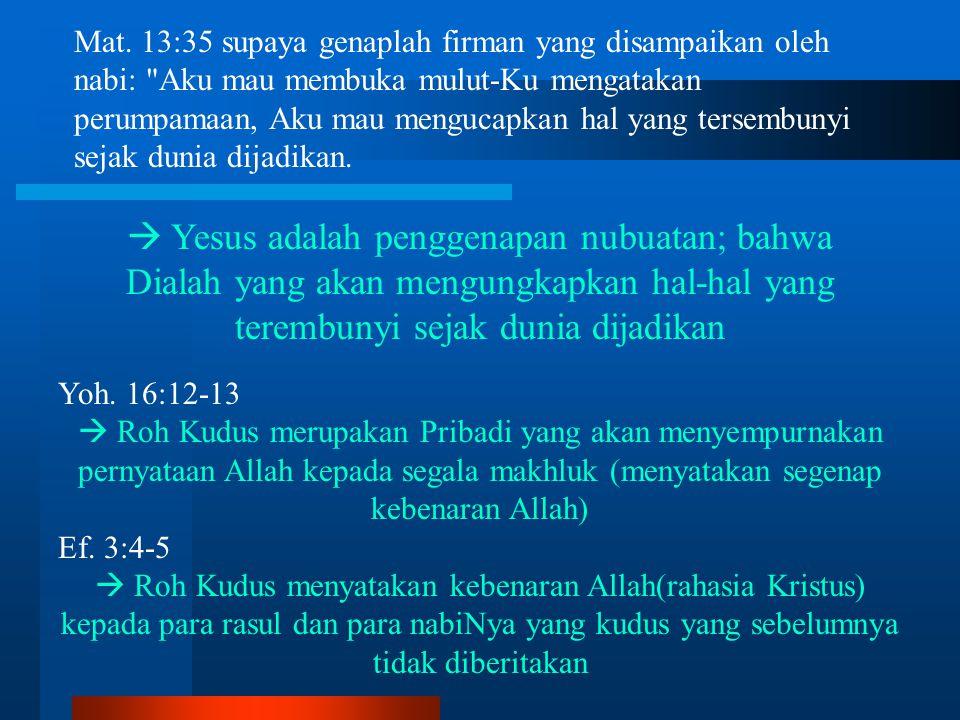 Mat. 13:35 supaya genaplah firman yang disampaikan oleh nabi: Aku mau membuka mulut-Ku mengatakan perumpamaan, Aku mau mengucapkan hal yang tersembunyi sejak dunia dijadikan.