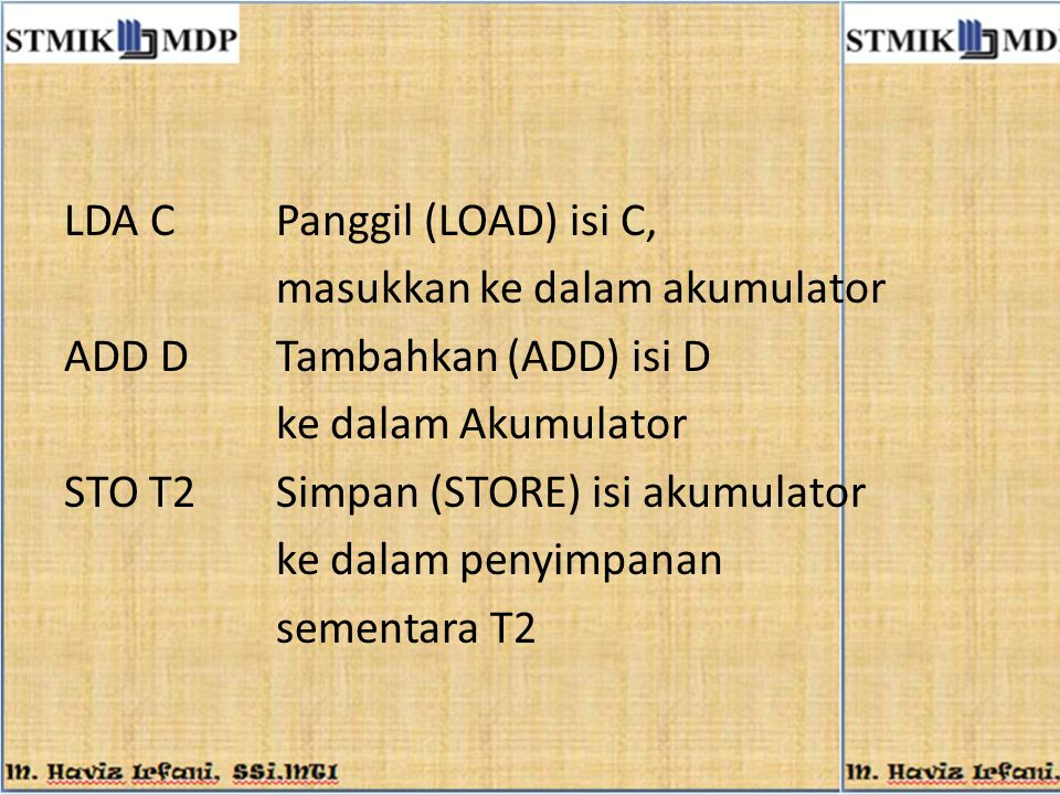 LDA C Panggil (LOAD) isi C, masukkan ke dalam akumulator ADD D Tambahkan (ADD) isi D ke dalam Akumulator STO T2 Simpan (STORE) isi akumulator ke dalam penyimpanan sementara T2