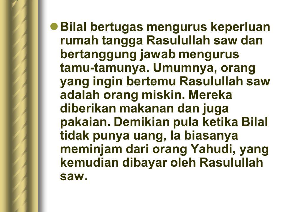 Bilal bertugas mengurus keperluan rumah tangga Rasulullah saw dan bertanggung jawab mengurus tamu-tamunya.