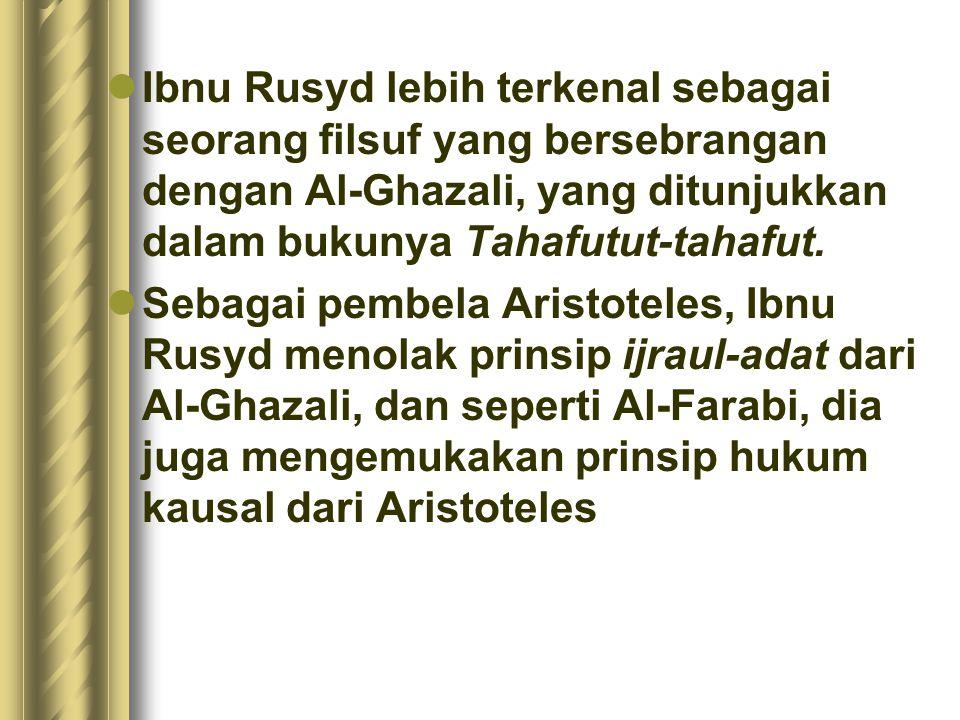 Ibnu Rusyd lebih terkenal sebagai seorang filsuf yang bersebrangan dengan Al-Ghazali, yang ditunjukkan dalam bukunya Tahafutut-tahafut.
