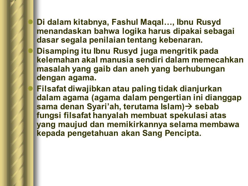 Di dalam kitabnya, Fashul Maqal…, Ibnu Rusyd menandaskan bahwa logika harus dipakai sebagai dasar segala penilaian tentang kebenaran.