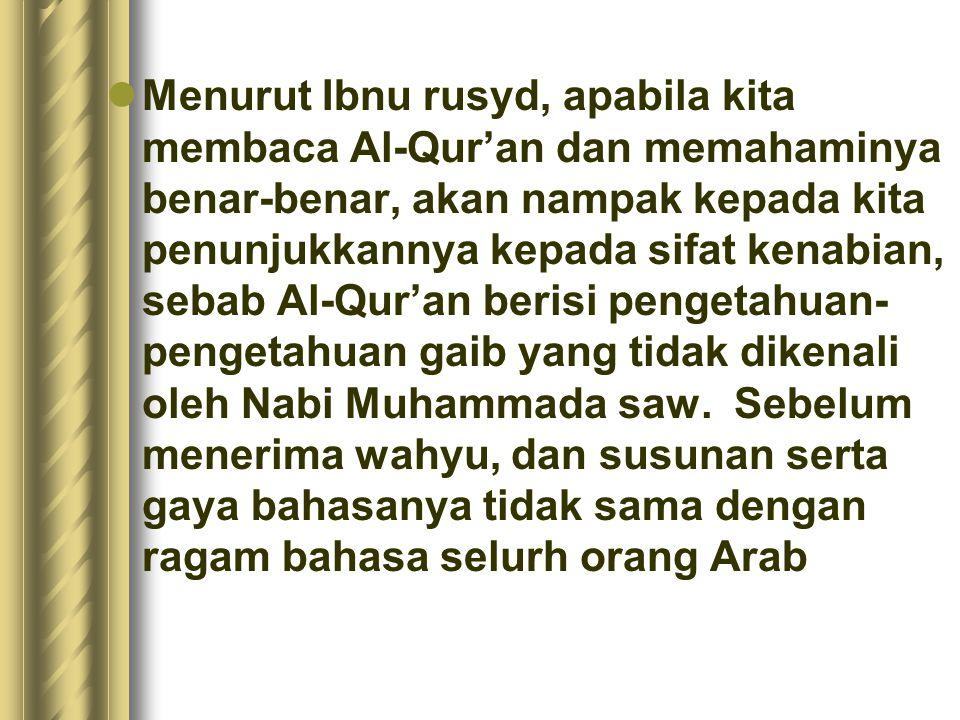 Menurut Ibnu rusyd, apabila kita membaca Al-Qur'an dan memahaminya benar-benar, akan nampak kepada kita penunjukkannya kepada sifat kenabian, sebab Al-Qur'an berisi pengetahuan-pengetahuan gaib yang tidak dikenali oleh Nabi Muhammada saw.