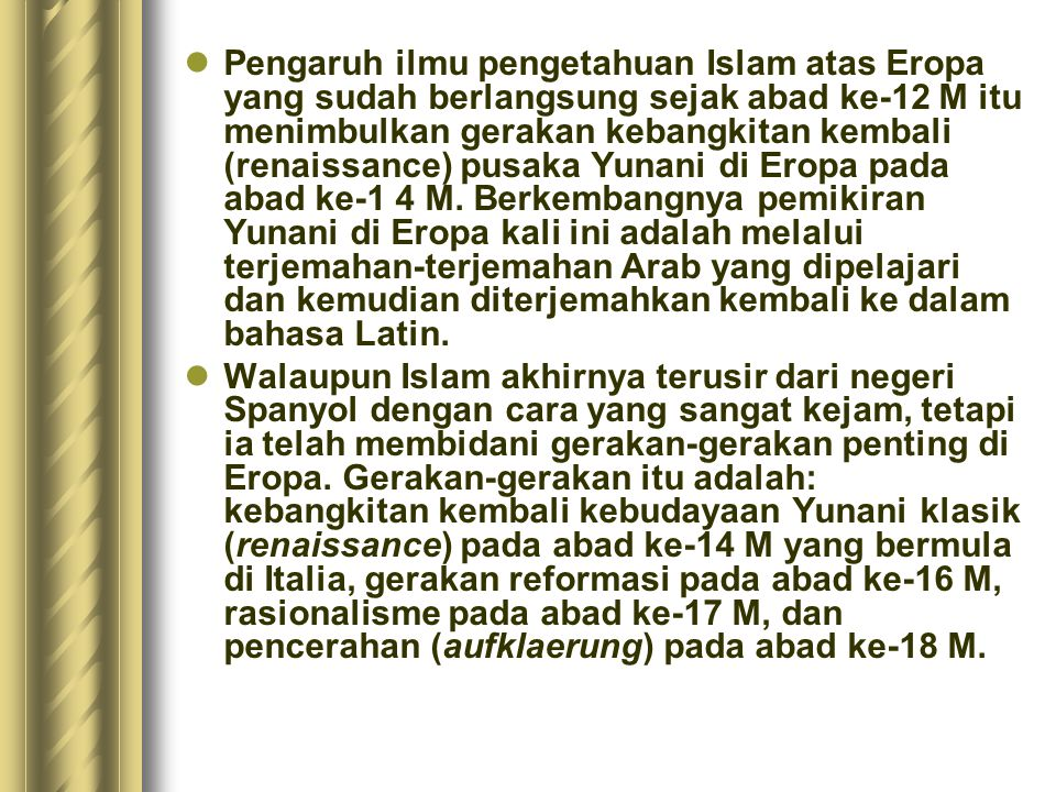 Pengaruh ilmu pengetahuan Islam atas Eropa yang sudah berlangsung sejak abad ke-12 M itu menimbulkan gerakan kebangkitan kembali (renaissance) pusaka Yunani di Eropa pada abad ke-1 4 M. Berkembangnya pemikiran Yunani di Eropa kali ini adalah melalui terjemahan-terjemahan Arab yang dipelajari dan kemudian diterjemahkan kembali ke dalam bahasa Latin.