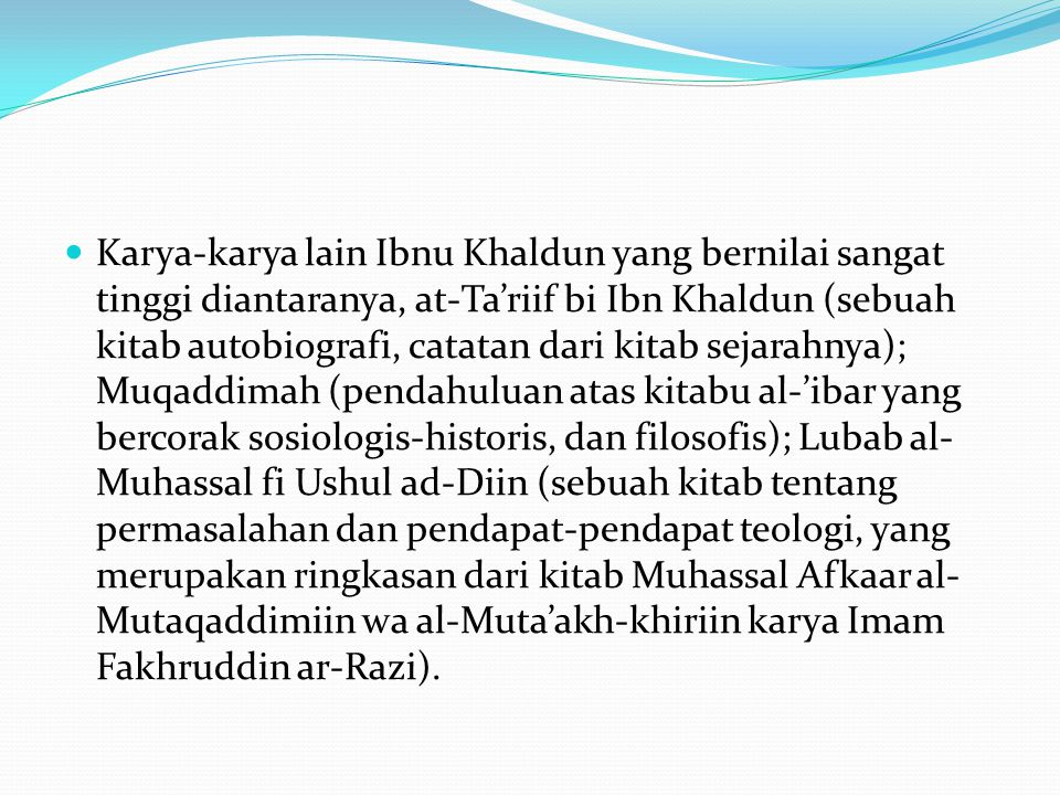 Karya-karya lain Ibnu Khaldun yang bernilai sangat tinggi diantaranya, at-Ta'riif bi Ibn Khaldun (sebuah kitab autobiografi, catatan dari kitab sejarahnya); Muqaddimah (pendahuluan atas kitabu al-'ibar yang bercorak sosiologis-historis, dan filosofis); Lubab al-Muhassal fi Ushul ad-Diin (sebuah kitab tentang permasalahan dan pendapat-pendapat teologi, yang merupakan ringkasan dari kitab Muhassal Afkaar al-Mutaqaddimiin wa al-Muta'akh-khiriin karya Imam Fakhruddin ar-Razi).