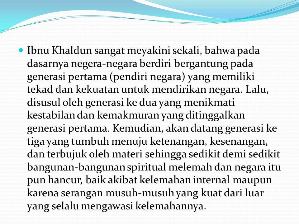Ibnu Khaldun sangat meyakini sekali, bahwa pada dasarnya negera-negara berdiri bergantung pada generasi pertama (pendiri negara) yang memiliki tekad dan kekuatan untuk mendirikan negara.
