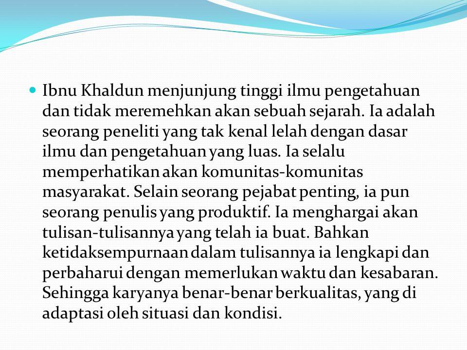 Ibnu Khaldun menjunjung tinggi ilmu pengetahuan dan tidak meremehkan akan sebuah sejarah.