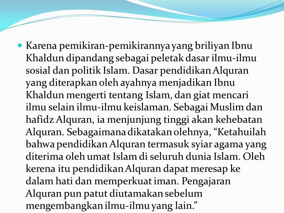 Karena pemikiran-pemikirannya yang briliyan Ibnu Khaldun dipandang sebagai peletak dasar ilmu-ilmu sosial dan politik Islam.