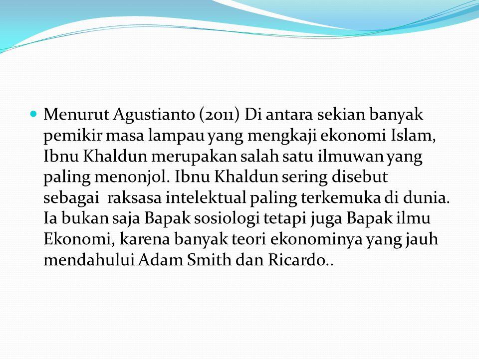 Menurut Agustianto (2011) Di antara sekian banyak pemikir masa lampau yang mengkaji ekonomi Islam, Ibnu Khaldun merupakan salah satu ilmuwan yang paling menonjol.