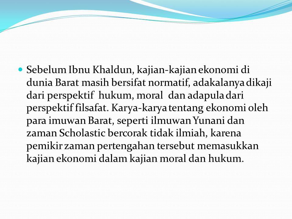 Sebelum Ibnu Khaldun, kajian-kajian ekonomi di dunia Barat masih bersifat normatif, adakalanya dikaji dari perspektif hukum, moral dan adapula dari perspektif filsafat.