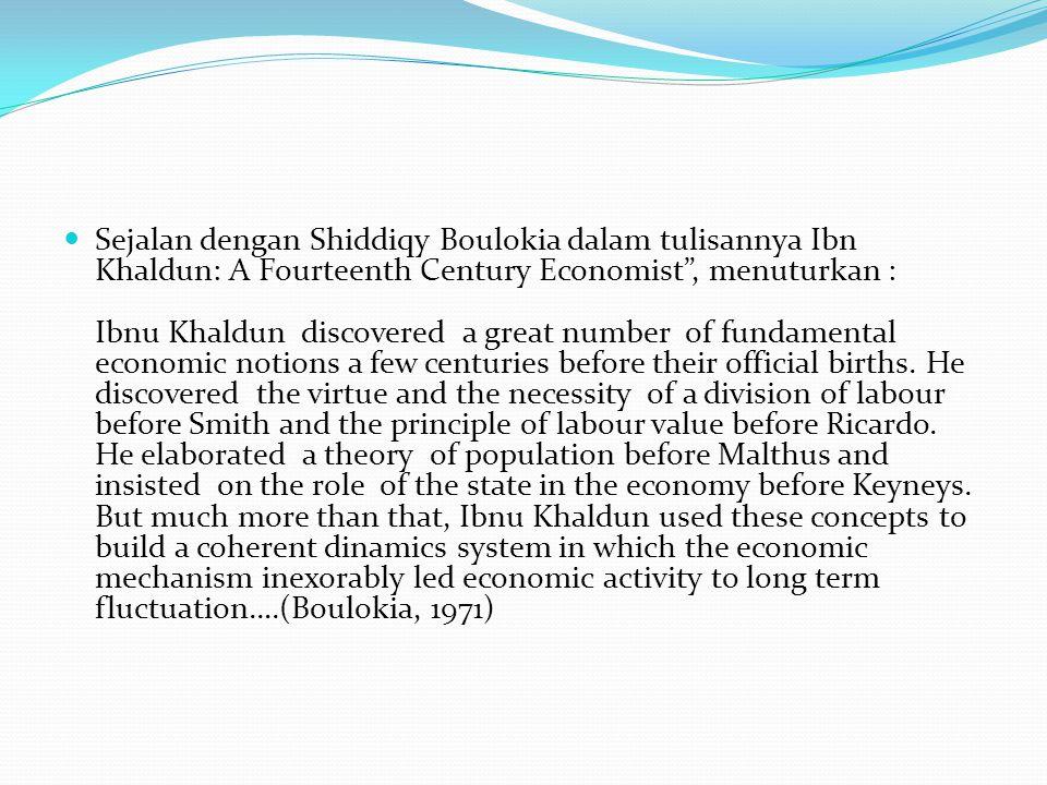 Sejalan dengan Shiddiqy Boulokia dalam tulisannya Ibn Khaldun: A Fourteenth Century Economist , menuturkan : Ibnu Khaldun discovered a great number of fundamental economic notions a few centuries before their official births.