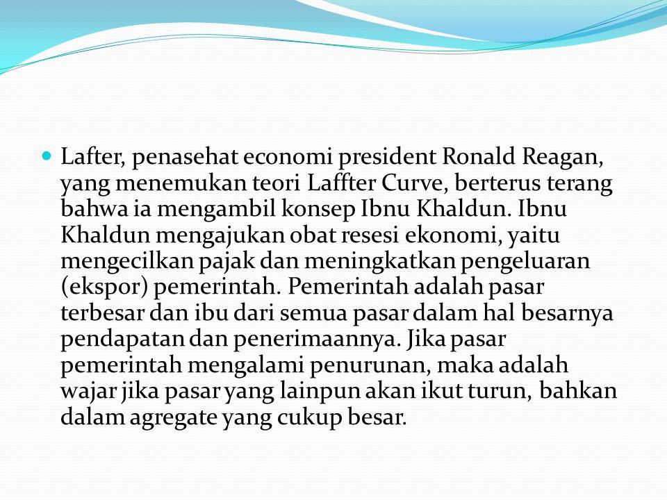 Lafter, penasehat economi president Ronald Reagan, yang menemukan teori Laffter Curve, berterus terang bahwa ia mengambil konsep Ibnu Khaldun.