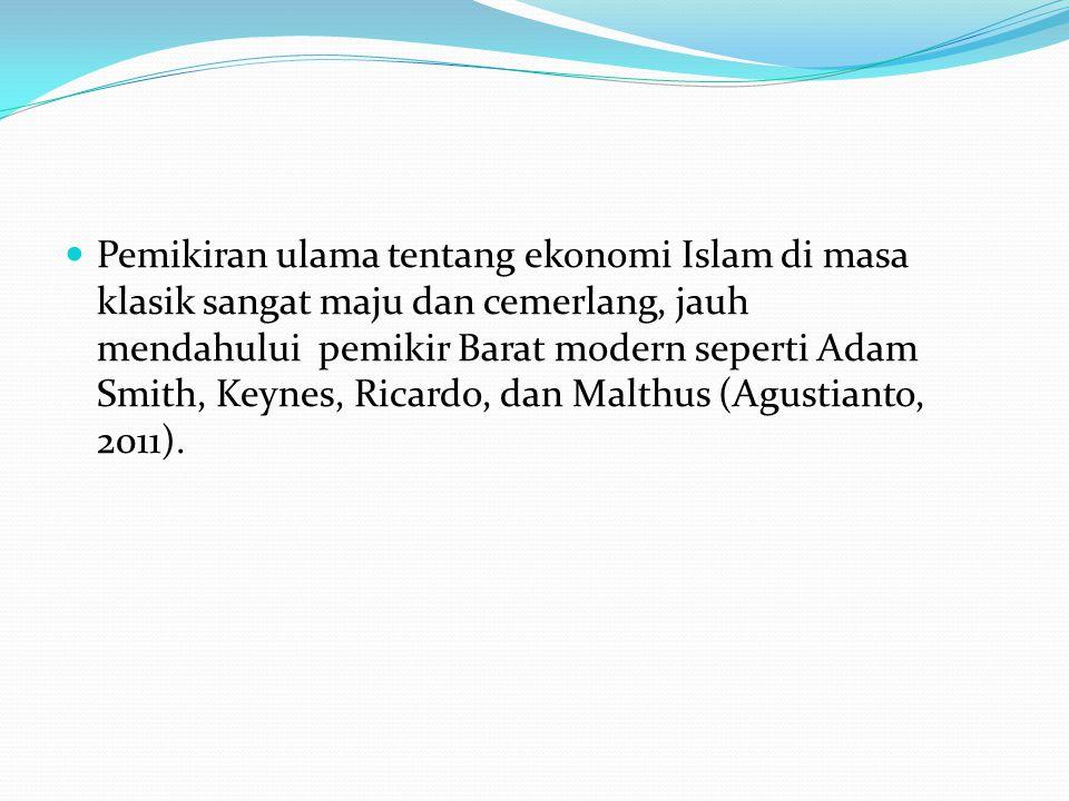 Pemikiran ulama tentang ekonomi Islam di masa klasik sangat maju dan cemerlang, jauh mendahului pemikir Barat modern seperti Adam Smith, Keynes, Ricardo, dan Malthus (Agustianto, 2011).
