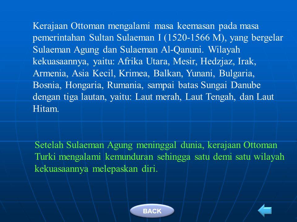 Kerajaan Ottoman mengalami masa keemasan pada masa pemerintahan Sultan Sulaeman I (1520-1566 M), yang bergelar Sulaeman Agung dan Sulaeman Al-Qanuni. Wilayah kekuasaannya, yaitu: Afrika Utara, Mesir, Hedzjaz, Irak, Armenia, Asia Kecil, Krimea, Balkan, Yunani, Bulgaria, Bosnia, Hongaria, Rumania, sampai batas Sungai Danube dengan tiga lautan, yaitu: Laut merah, Laut Tengah, dan Laut Hitam.