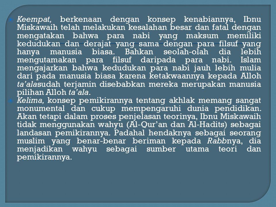 Keempat, berkenaan dengan konsep kenabiannya, Ibnu Miskawaih telah melakukan kesalahan besar dan fatal dengan mengatakan bahwa para nabi yang maksum memiliki kedudukan dan derajat yang sama dengan para filsuf yang hanya manusia biasa. Bahkan seolah-olah dia lebih mengutamakan para filsuf daripada para nabi. Islam mengajarkan bahwa kedudukan para nabi jauh lebih mulia dari pada manusia biasa karena ketakwaannya kepada Alloh ta'alasudah terjamin disebabkan mereka merupakan manusia pilihan Alloh ta'ala.