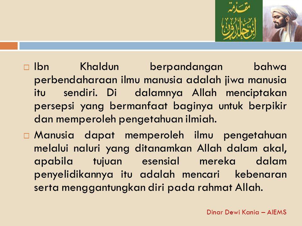 Ibn Khaldun berpandangan bahwa perbendaharaan ilmu manusia adalah jiwa manusia itu sendiri. Di dalamnya Allah menciptakan persepsi yang bermanfaat baginya untuk berpikir dan memperoleh pengetahuan ilmiah.