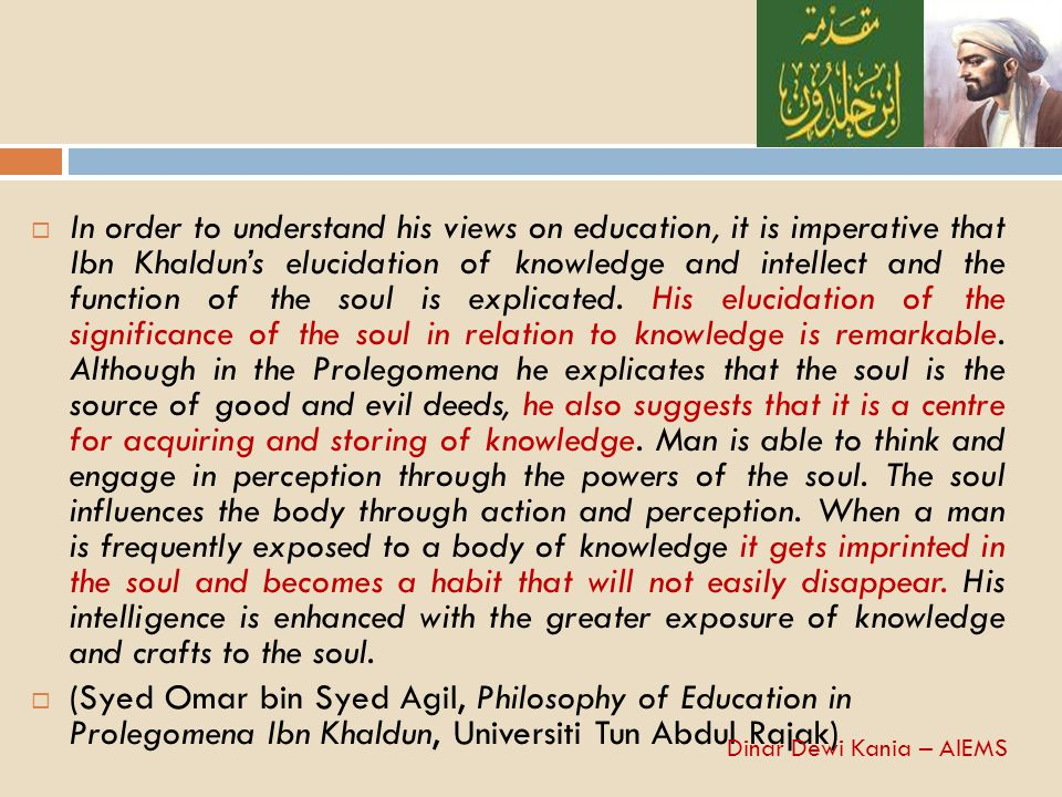 In order to understand his views on education, it is imperative that Ibn Khaldun's elucidation of knowledge and intellect and the function of the soul is explicated. His elucidation of the significance of the soul in relation to knowledge is remarkable. Although in the Prolegomena he explicates that the soul is the source of good and evil deeds, he also suggests that it is a centre for acquiring and storing of knowledge. Man is able to think and engage in perception through the powers of the soul. The soul influences the body through action and perception. When a man is frequently exposed to a body of knowledge it gets imprinted in the soul and becomes a habit that will not easily disappear. His intelligence is enhanced with the greater exposure of knowledge and crafts to the soul.