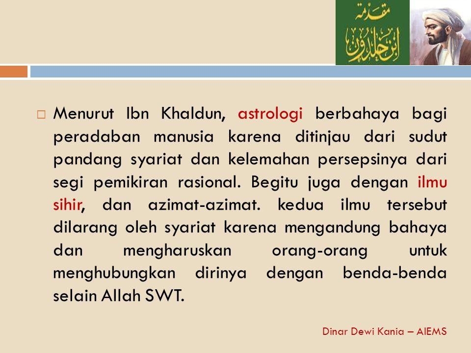 Menurut Ibn Khaldun, astrologi berbahaya bagi peradaban manusia karena ditinjau dari sudut pandang syariat dan kelemahan persepsinya dari segi pemikiran rasional. Begitu juga dengan ilmu sihir, dan azimat-azimat. kedua ilmu tersebut dilarang oleh syariat karena mengandung bahaya dan mengharuskan orang-orang untuk menghubungkan dirinya dengan benda-benda selain Allah SWT.